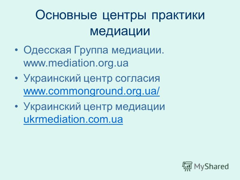 Основные центры практики медиации Одесская Группа медиации. www.mediation.org.ua Украинский центр согласия www.commonground.org.ua/ www.commonground.org.ua/ Украинский центр медиации ukrmediation.com.ua ukrmediation.com.ua