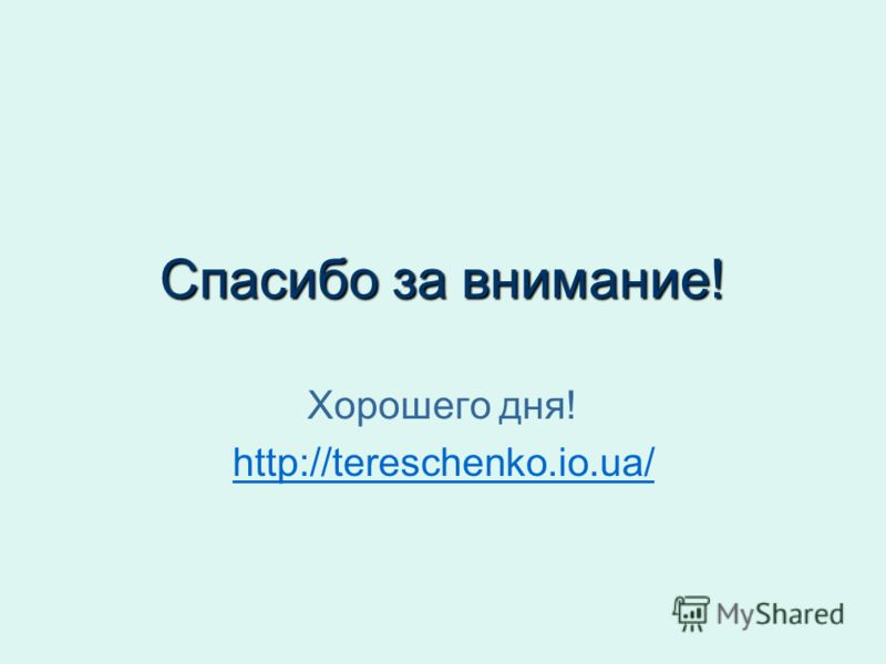 Спасибо за внимание! Хорошего дня! http://tereschenko.io.ua/