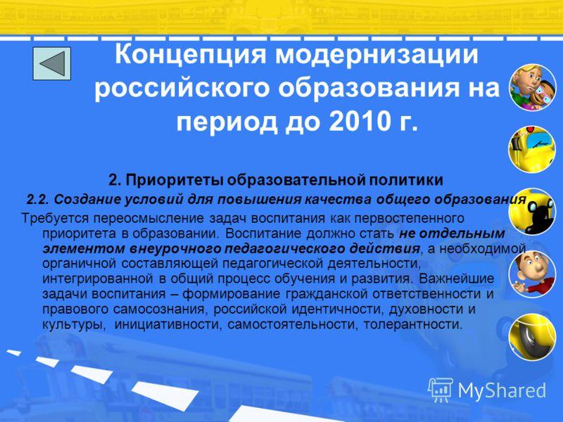 Концепция модернизации российского образования на период до 2010 г. 2. Приоритеты образовательной политики 2.2. Создание условий для повышения качества общего образования Требуется переосмысление задач воспитания как первостепенного приоритета в обра