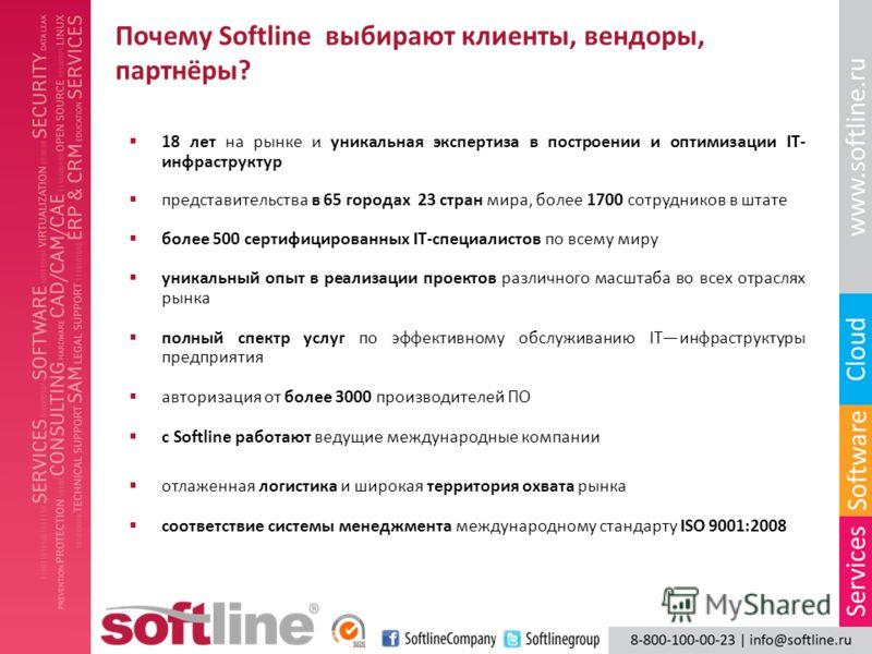 Почему Softline выбирают клиенты, вендоры, партнёры? 18 лет на рынке и уникальная экспертиза в построении и оптимизации IT- инфраструктур представительства в 65 городах 23 стран мира, более 1700 сотрудников в штате более 500 сертифицированных IT-спец