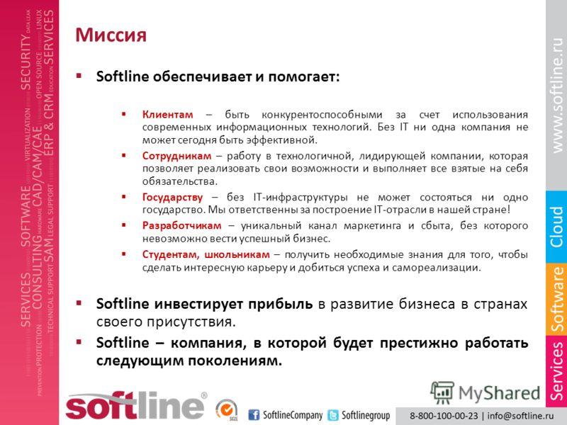 Миссия Softline обеспечивает и помогает: Клиентам – быть конкурентоспособными за счет использования современных информационных технологий. Без IT ни одна компания не может сегодня быть эффективной. Сотрудникам – работу в технологичной, лидирующей ком