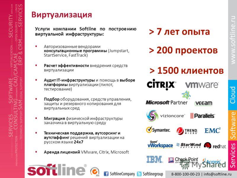 Виртуализация Услуги компании Softline по построению виртуальной инфраструктуры: Авторизованные вендорами консультационные программы (Jumpstart, StartService, FastTrack) Расчет эффективности внедрения средств виртуализации Аудит IT-инфраструктуры и п
