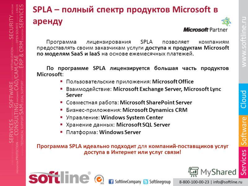 SPLA – полный спектр продуктов Microsoft в аренду Программа лицензирования SPLA позволяет компаниям предоставлять своим заказчикам услуги доступа к продуктам Microsoft по моделям SaaS и IaaS на основе ежемесячных платежей. По программе SPLA лицензиру