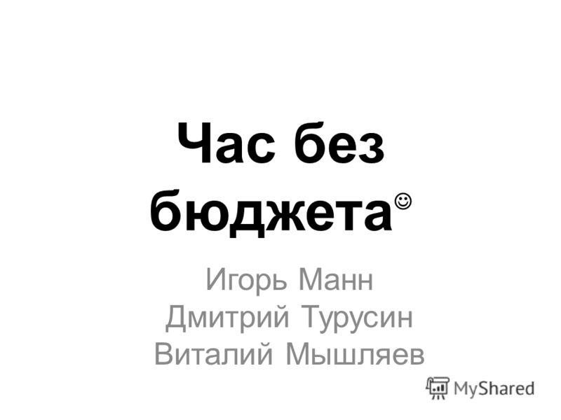 Час без бюджета Игорь Манн Дмитрий Турусин Виталий Мышляев