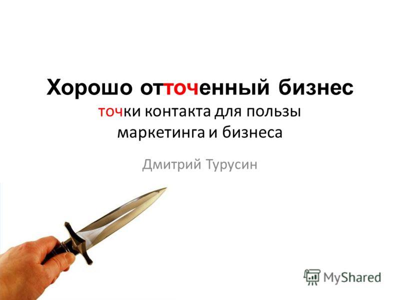 Хорошо отточенный бизнес точки контакта для пользы маркетинга и бизнеса Дмитрий Турусин