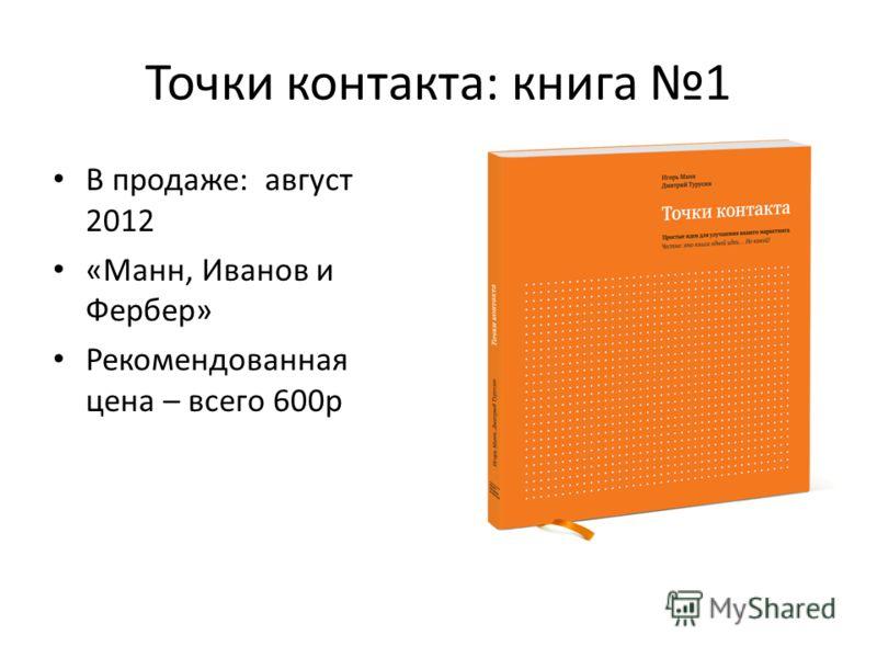 Точки контакта: книга 1 В продаже: август 2012 «Манн, Иванов и Фербер» Рекомендованная цена – всего 600р