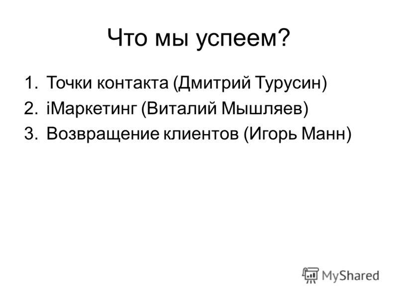 Что мы успеем? 1.Точки контакта (Дмитрий Турусин) 2.iМаркетинг (Виталий Мышляев) 3.Возвращение клиентов (Игорь Манн)