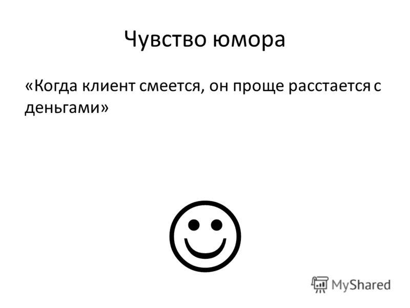 Чувство юмора «Когда клиент смеется, он проще расстается с деньгами»