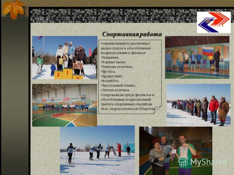 Спортивная работа Социальная программа ОАО «Сахалинэнерго» соревнования по различным видам спорта в обособленных подразделениях и филиале: плавание, горные лыжи, тяжелая атлетика, футбол, армреслинг, волейбол, настольный теннис, легкая атлетика. спар