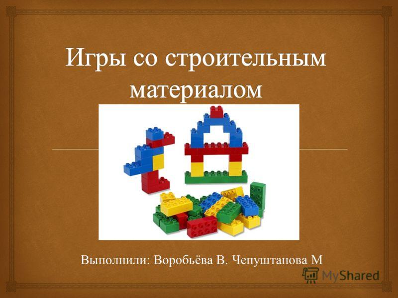 Выполнили : Воробьёва В. Чепуштанова М