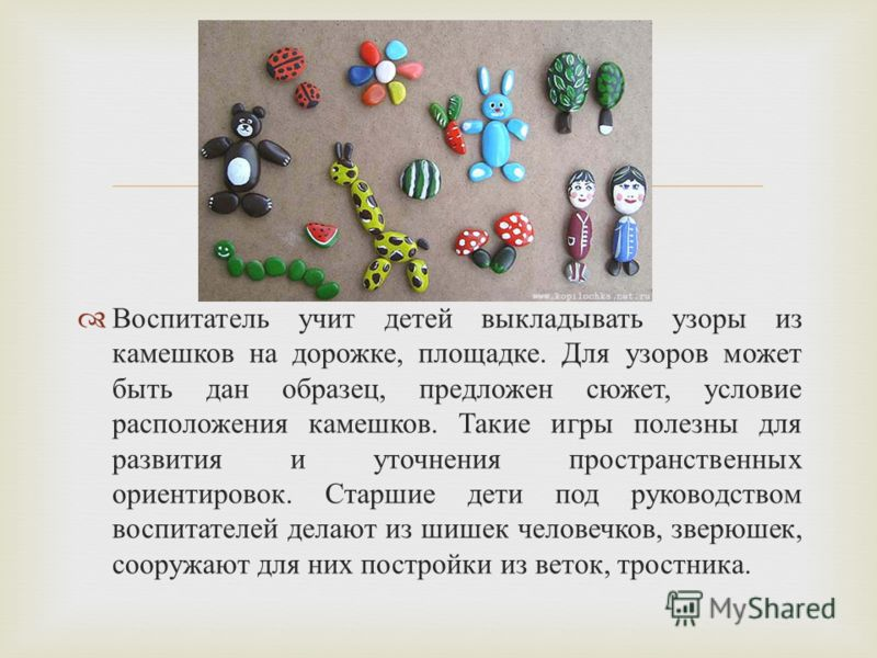 Воспитатель учит детей выкладывать узоры из камешков на дорожке, площадке. Для узоров может быть дан образец, предложен сюжет, условие расположения камешков. Такие игры полезны для развития и уточнения пространственных ориентировок. Старшие дети под