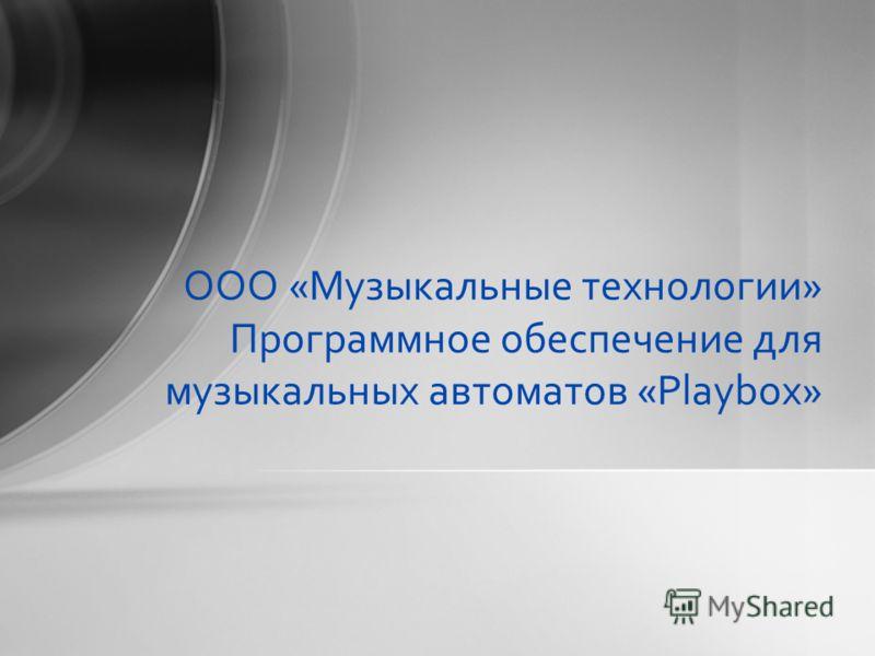 ООО «Музыкальные технологии» Программное обеспечение для музыкальных автоматов «Playbox»