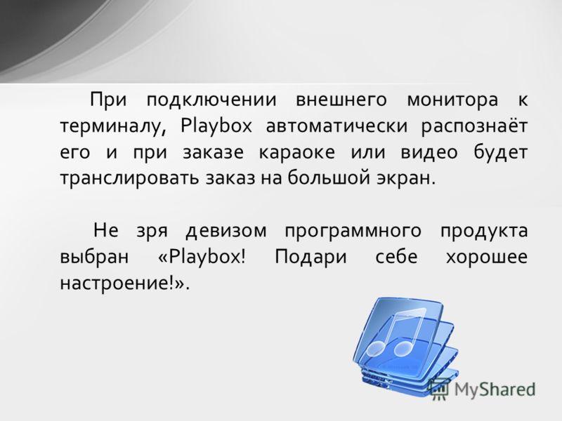 При подключении внешнего монитора к терминалу, Playbox автоматически распознаёт его и при заказе караоке или видео будет транслировать заказ на большой экран. Не зря девизом программного продукта выбран «Playbox! Подари себе хорошее настроение!».