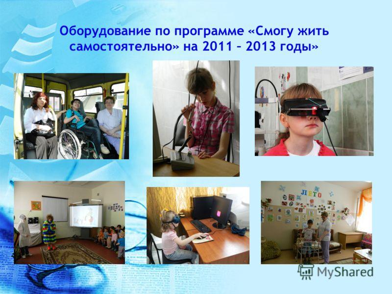 Оборудование по программе «Смогу жить самостоятельно» на 2011 – 2013 годы»