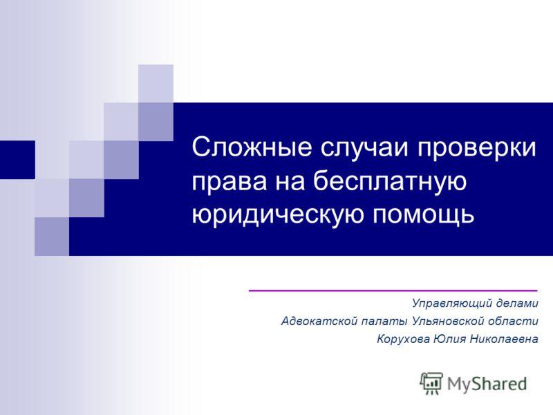 Сложные случаи проверки права на бесплатную юридическую помощь ____________________ Управляющий делами Адвокатской палаты Ульяновской области Корухова Юлия Николаевна
