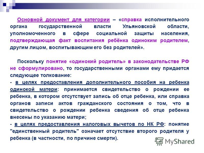 Основной документ для категории – «справка исполнительного органа государственной власти Ульяновской области, уполномоченного в сфере социальной защиты населения, подтверждающая факт воспитания ребёнка одиноким родителем, другим лицом, воспитывающим