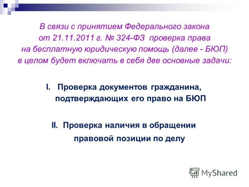 В связи с принятием Федерального закона от 21.11.2011 г. 324-ФЗ проверка права на бесплатную юридическую помощь (далее - БЮП) в целом будет включать в себя две основные задачи: I. Проверка документов гражданина, подтверждающих его право на БЮП II. Пр
