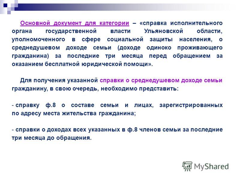 Основной документ для категории – «справка исполнительного органа государственной власти Ульяновской области, уполномоченного в сфере социальной защиты населения, о среднедушевом доходе семьи (доходе одиноко проживающего гражданина) за последние три