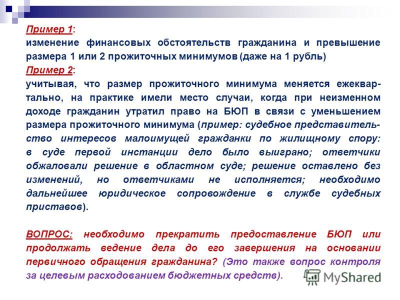 Пример 1: изменение финансовых обстоятельств гражданина и превышение размера 1 или 2 прожиточных минимумов (даже на 1 рубль) Пример 2: учитывая, что размер прожиточного минимума меняется ежеквар- тально, на практике имели место случаи, когда при неиз