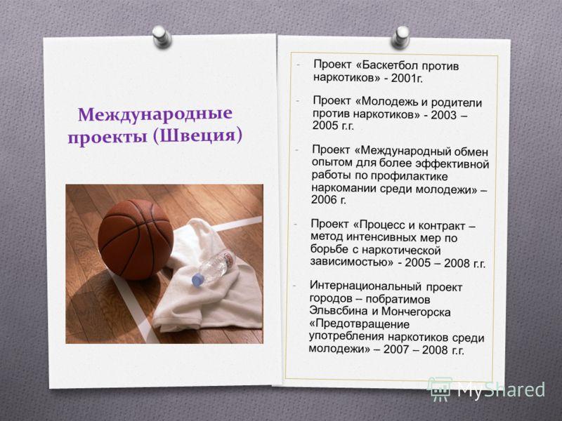 Международные проекты (Швеция) - Проект « Баскетбол против наркотиков » - 2001 г. - Проект « Молодежь и родители против наркотиков » - 2003 – 2005 г. г. - Проект « Международный обмен опытом для более эффективной работы по профилактике наркомании сре