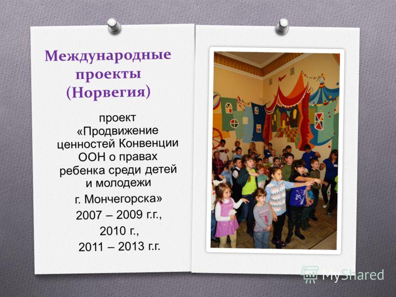 Международные проекты (Норвегия) проект « Продвижение ценностей Конвенции ООН о правах ребенка среди детей и молодежи г. Мончегорска » 2007 – 2009 г. г., 2010 г., 2011 – 2013 г. г.