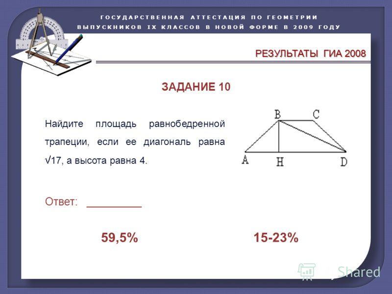 ГОСУДАРСТВЕННАЯ АТТЕСТАЦИЯ ПО ГЕОМЕТРИИ ВЫПУСКНИКОВ IX КЛАССОВ В НОВОЙ ФОРМЕ В 2009 ГОДУ Найдите площадь равнобедренной трапеции, если ее диагональ равна 17, а высота равна 4. Ответ: _________ 59,5% 15-23% ЗАДАНИЕ 10 РЕЗУЛЬТАТЫ ГИА 2008