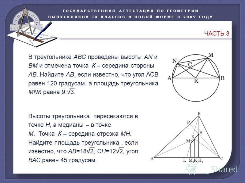 ГОСУДАРСТВЕННАЯ АТТЕСТАЦИЯ ПО ГЕОМЕТРИИ ВЫПУСКНИКОВ IX КЛАССОВ В НОВОЙ ФОРМЕ В 2009 ГОДУ ЧАСТЬ 3 В треугольнике АВС проведены высоты АN и ВМ и отмечена точка К – середина стороны АВ. Найдите АВ, если известно, что угол АСВ равен 120 градусам. а площа
