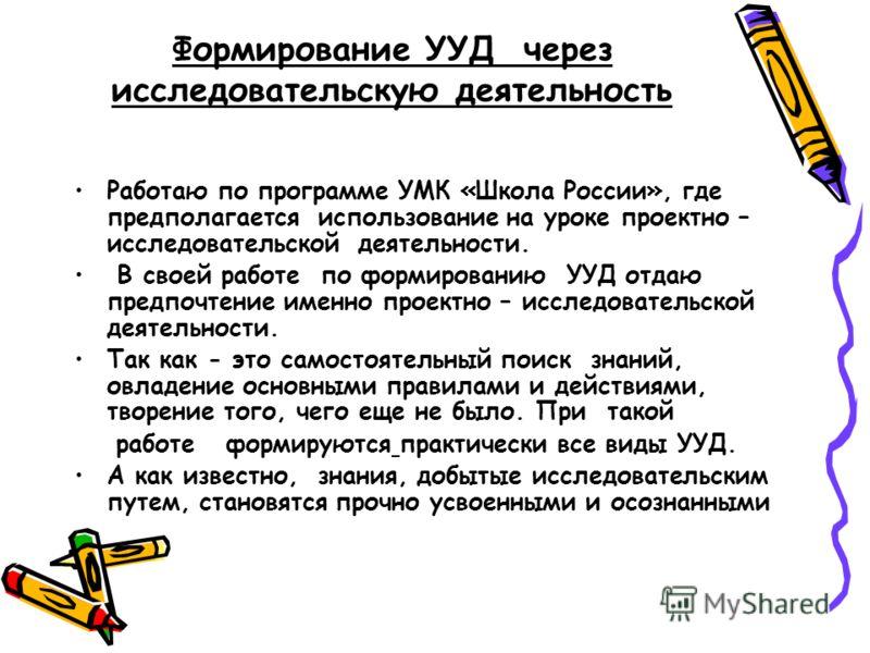Формирование УУД через исследовательскую деятельность Работаю по программе УМК «Школа России», где предполагается использование на уроке проектно – исследовательской деятельности. В своей работе по формированию УУД отдаю предпочтение именно проектно