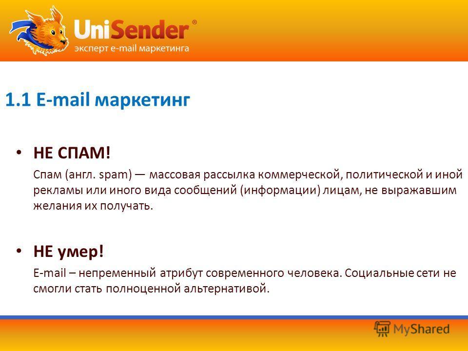 1.1 E-mail маркетинг НE СПАМ! Спам (англ. spam) массовая рассылка коммерческой, политической и иной рекламы или иного вида сообщений (информации) лицам, не выражавшим желания их получать. НЕ умер! E-mail – непременный атрибут современного человека. С