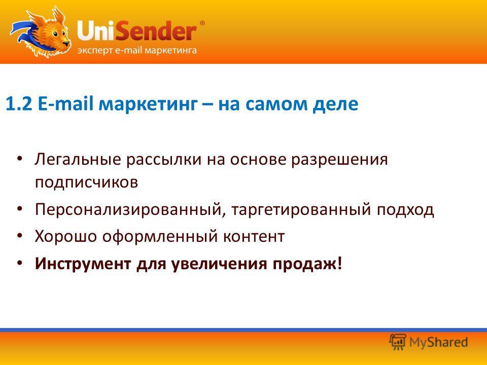 1.2 E-mail маркетинг – на самом деле Легальные рассылки на основе разрешения подписчиков Персонализированный, таргетированный подход Хорошо оформленный контент Инструмент для увеличения продаж!