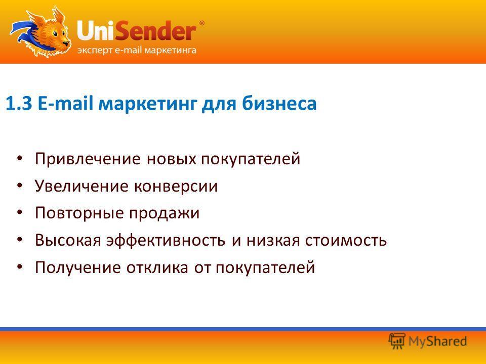 1.3 E-mail маркетинг для бизнеса Привлечение новых покупателей Увеличение конверсии Повторные продажи Высокая эффективность и низкая стоимость Получение отклика от покупателей