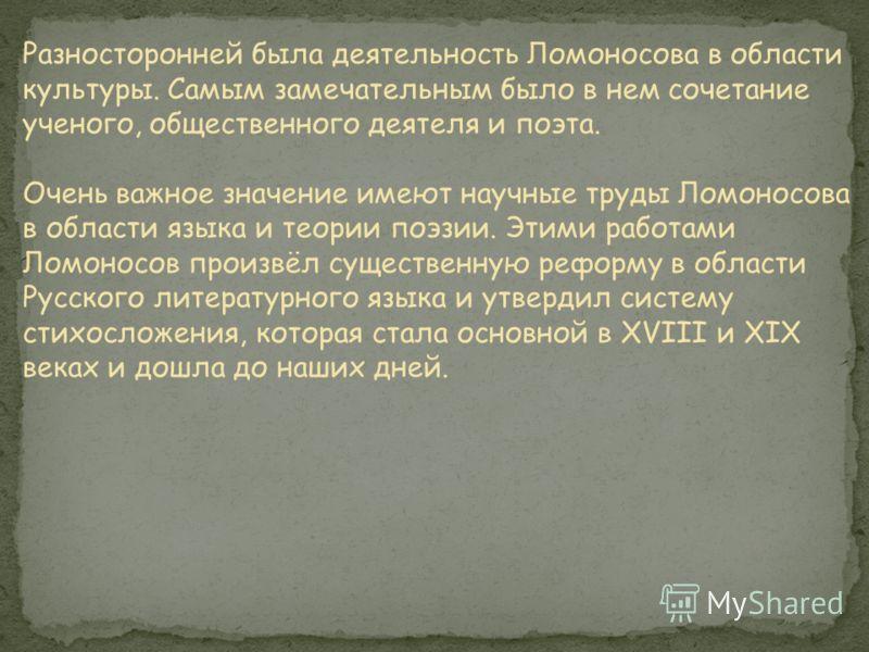 Разносторонней была деятельность Ломоносова в области культуры. Самым замечательным было в нем сочетание ученого, общественного деятеля и поэта. Очень важное значение имеют научные труды Ломоносова в области языка и теории поэзии. Этими работами Ломо