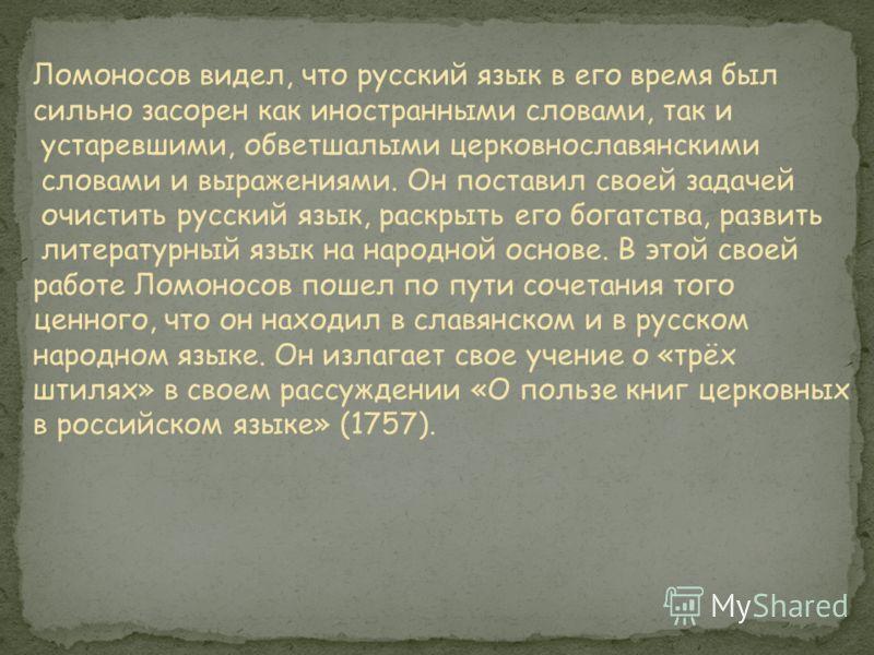 Ломоносов видел, что русский язык в его время был сильно засорен как иностранными словами, так и устаревшими, обветшалыми церковнославянскими словами и выражениями. Он поставил своей задачей очистить русский язык, раскрыть его богатства, развить лите
