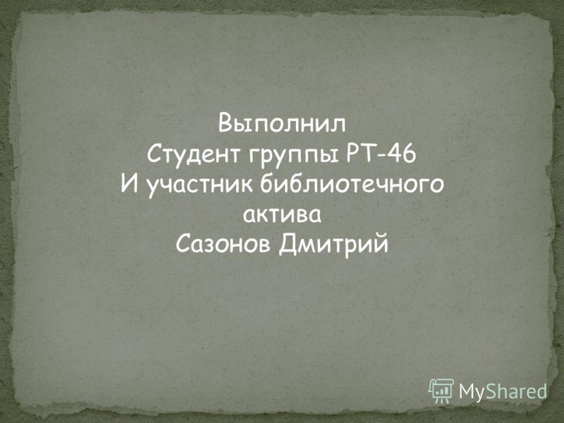Выполнил Студент группы РТ-46 И участник библиотечного актива Сазонов Дмитрий