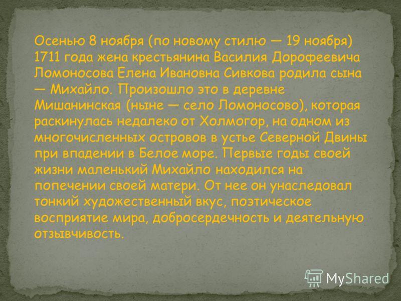 Осенью 8 ноября (по новому стилю 19 ноября) 1711 года жена крестьянина Василия Дорофеевича Ломоносова Елена Ивановна Сивкова родила сына Михайло. Произошло это в деревне Мишанинская (ныне село Ломоносово), которая раскинулась недалеко от Холмогор, на