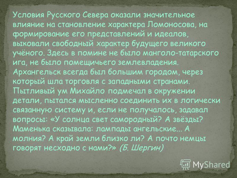 Условия Русского Севера оказали значительное влияние на становление характера Ломоносова, на формирование его представлений и идеалов, выковали свободный характер будущего великого учёного. Здесь в помине не было манголо-татарского ига, не было помещ