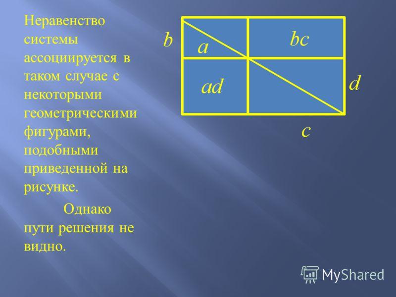 Неравенство системы ассоциируется в таком случае с некоторыми геометрическими фигурами, подобными приведенной на рисунке. Однако пути решения не видно.