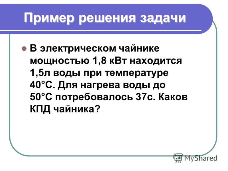 Пример решения задачи В электрическом чайнике мощностью 1,8 кВт находится 1,5л воды при температуре 40°С. Для нагрева воды до 50°С потребовалось 37с. Каков КПД чайника?
