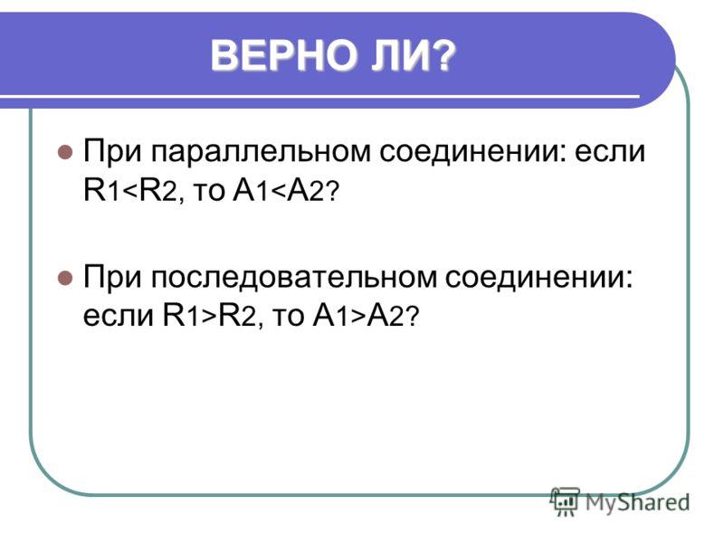ВЕРНО ЛИ? При параллельном соединении: если R 1< R 2, то А 1< А 2? При последовательном соединении: если R 1> R 2, то А 1> А 2?