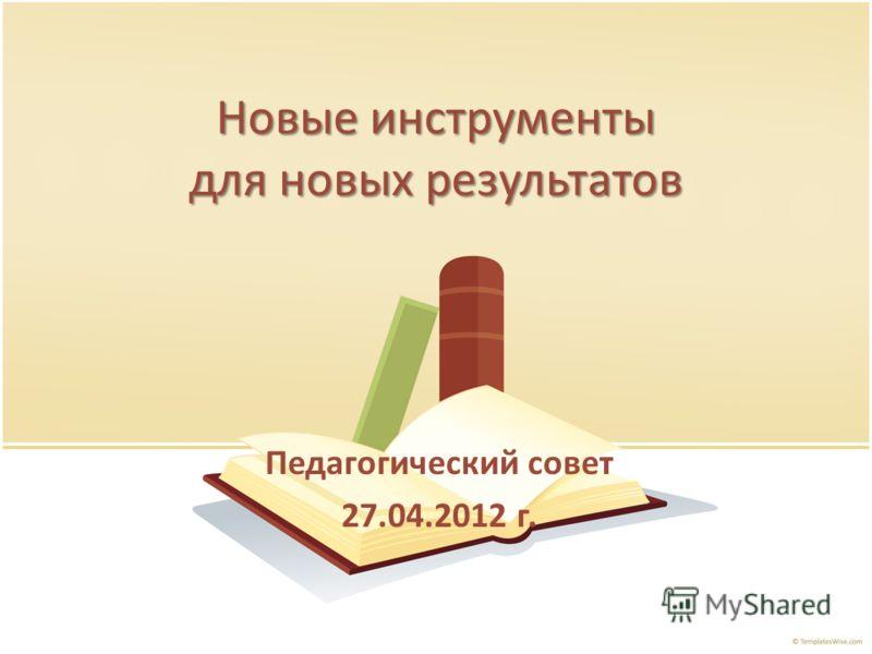 Новые инструменты для новых результатов Педагогический совет 27.04.2012 г.