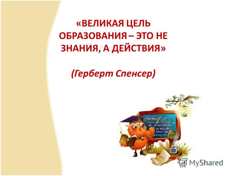 «ВЕЛИКАЯ ЦЕЛЬ ОБРАЗОВАНИЯ – ЭТО НЕ ЗНАНИЯ, А ДЕЙСТВИЯ» (Герберт Спенсер)
