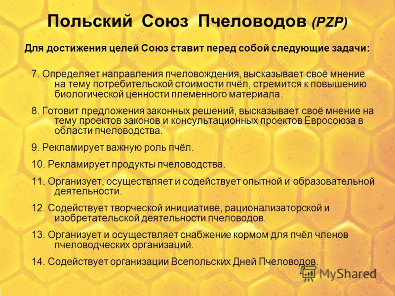 Польский Союз Пчеловодов (PZP) Для достижения целей Союз ставит перед собой следующие задачи: 7. Определяет направления пчеловождения, высказывает своё мнение на тему потребительской стоимости пчёл, стремится к повышению биологической ценности племен