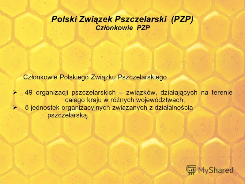 Polski Związek Pszczelarski (PZP) Członkowie PZP Członkowie Polskiego Związku Pszczelarskiego 49 organizacji pszczelarskich – związków, działających na terenie całego kraju w różnych województwach, 5 jednostek organizacyjnych związanych z działalnośc