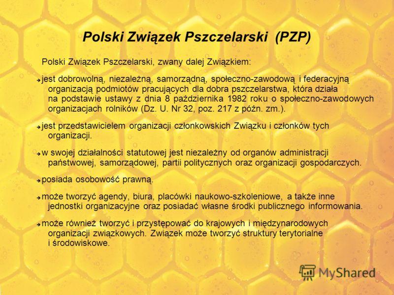 Polski Związek Pszczelarski (PZP) Polski Związek Pszczelarski, zwany dalej Związkiem: jest dobrowolną, niezależną, samorządną, społeczno-zawodową i federacyjną organizacją podmiotów pracujących dla dobra pszczelarstwa, która działa na podstawie ustaw