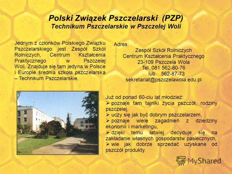 Polski Związek Pszczelarski (PZP) Technikum Pszczelarskie w Pszczelej Woli Już od ponad 60-ciu lat młodzież: poznaje tam tajniki życia pszczół, rodziny pszczelej, uczy się jak być dobrym pszczelarzem, poznaje wiele zagadnień z dziedziny ekonomii i ma