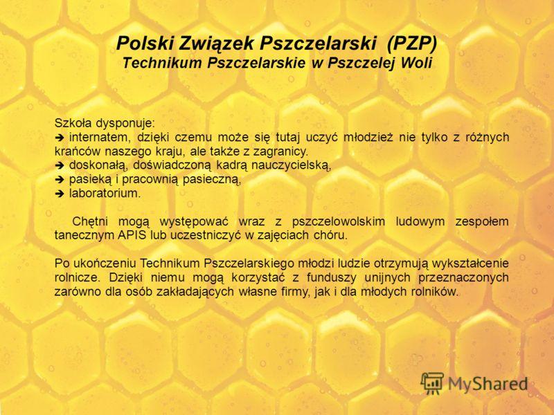 Polski Związek Pszczelarski (PZP) Technikum Pszczelarskie w Pszczelej Woli Szkoła dysponuje: internatem, dzięki czemu może się tutaj uczyć młodzież nie tylko z różnych krańców naszego kraju, ale także z zagranicy. doskonałą, doświadczoną kadrą nauczy