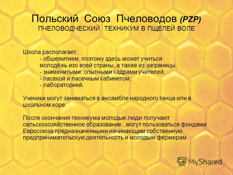 Польский Союз Пчеловодов (PZP) ПЧЕЛОВОДЧЕСКИЙ ТЕХНИКУМ В ПЩЕЛЕЙ ВОЛЕ Школа располагает: - обшежитием, поэтому здесь может учиться молодёжь изо всей страны, а также из заграницы; - знаменитыми, опытными кадрами учителей; - пасекой и пасечным кабинетом