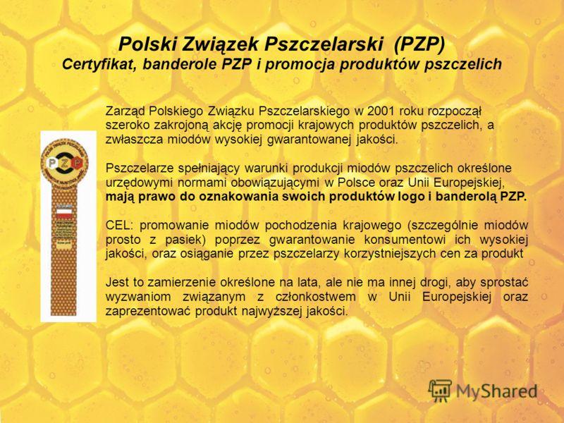 Polski Związek Pszczelarski (PZP) Certyfikat, banderole PZP i promocja produktów pszczelich Zarząd Polskiego Związku Pszczelarskiego w 2001 roku rozpoczął szeroko zakrojoną akcję promocji krajowych produktów pszczelich, a zwłaszcza miodów wysokiej gw