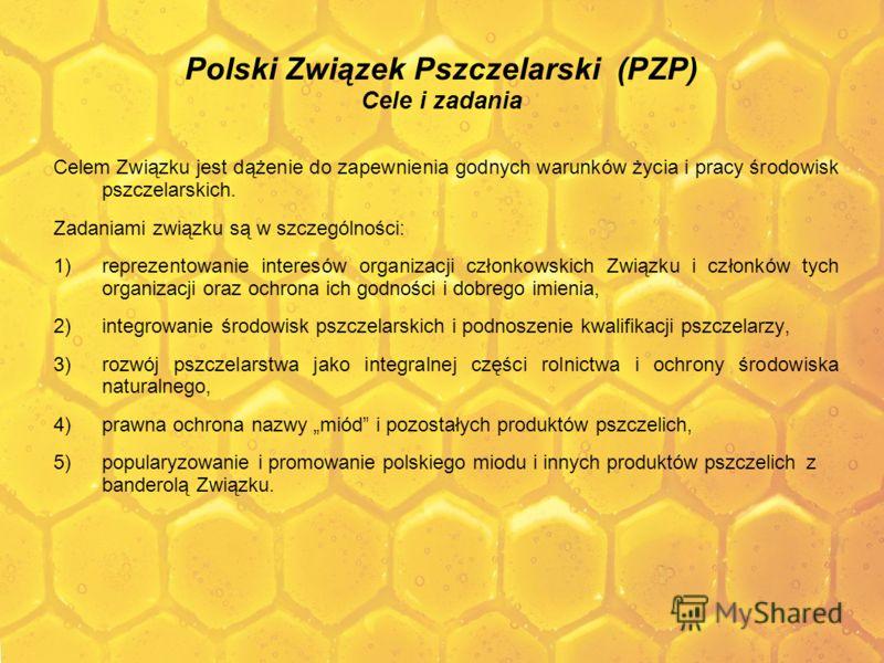 Polski Związek Pszczelarski (PZP) Cele i zadania Celem Związku jest dążenie do zapewnienia godnych warunków życia i pracy środowisk pszczelarskich. Zadaniami związku są w szczególności: 1)reprezentowanie interesów organizacji członkowskich Związku i