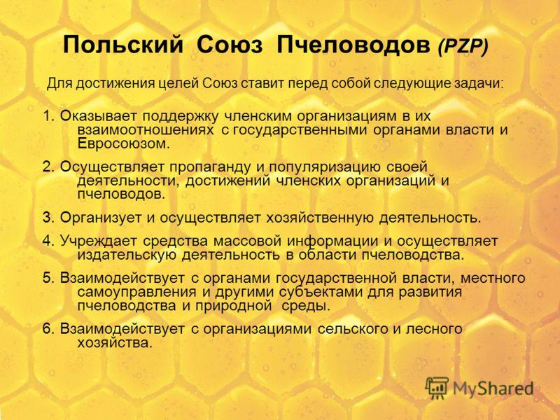 Польский Союз Пчеловодов (PZP) Для достижения целей Союз ставит перед собой следующие задачи: 1. Оказывает поддержку членским организациям в их взаимоотношениях с государственными органами власти и Евросоюзом. 2. Осуществляет пропаганду и популяризац